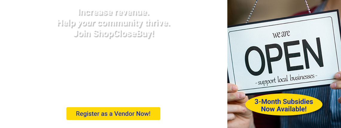 Increase revenue. Help your community thrive. Join ShopCloseBuy. Register as a Vendor Now